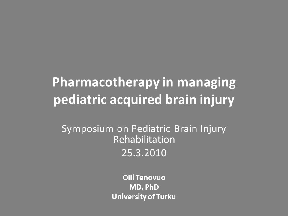 Pharmacotherapy in managing pediatric acquired brain injury Symposium on Pediatric Brain Injury Rehabilitation 25.3.2010 Olli Tenovuo MD, PhD Universi