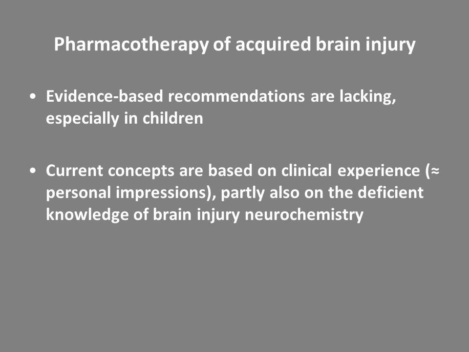 Pharmacotherapy of acquired brain injury Evidence-based recommendations are lacking, especially in children Current concepts are based on clinical exp