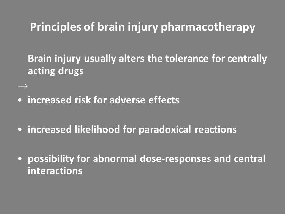 Principles of brain injury pharmacotherapy Brain injury usually alters the tolerance for centrally acting drugs → increased risk for adverse effects increased likelihood for paradoxical reactions possibility for abnormal dose-responses and central interactions