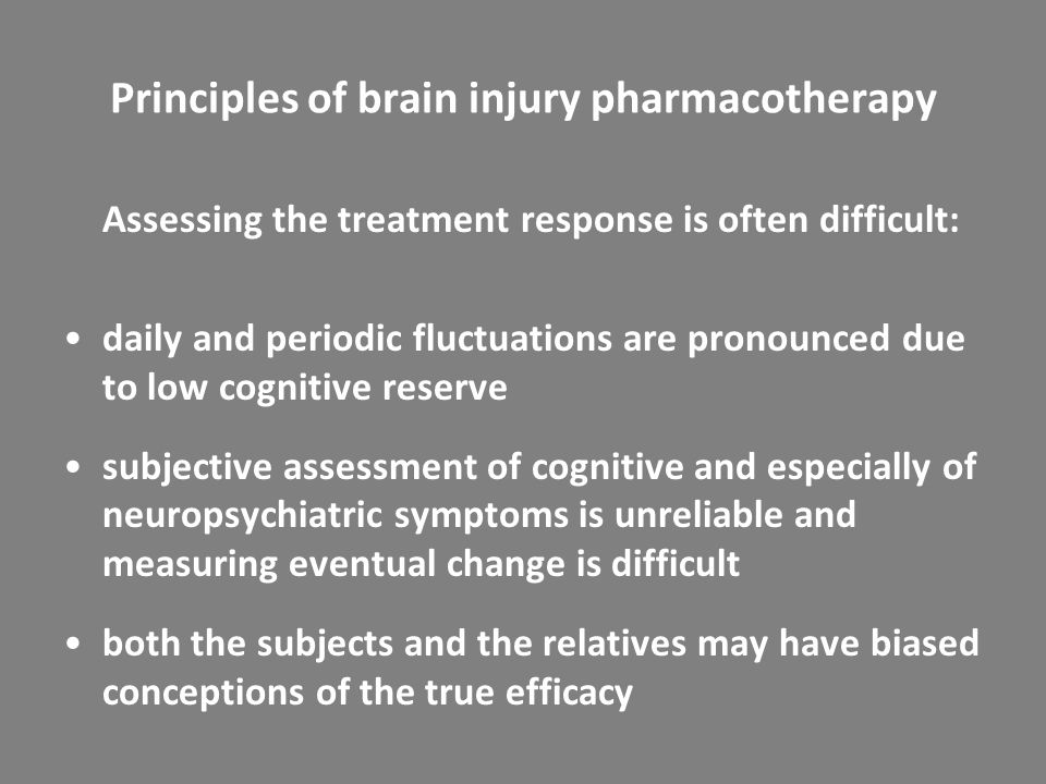 Principles of brain injury pharmacotherapy Assessing the treatment response is often difficult: daily and periodic fluctuations are pronounced due to low cognitive reserve subjective assessment of cognitive and especially of neuropsychiatric symptoms is unreliable and measuring eventual change is difficult both the subjects and the relatives may have biased conceptions of the true efficacy