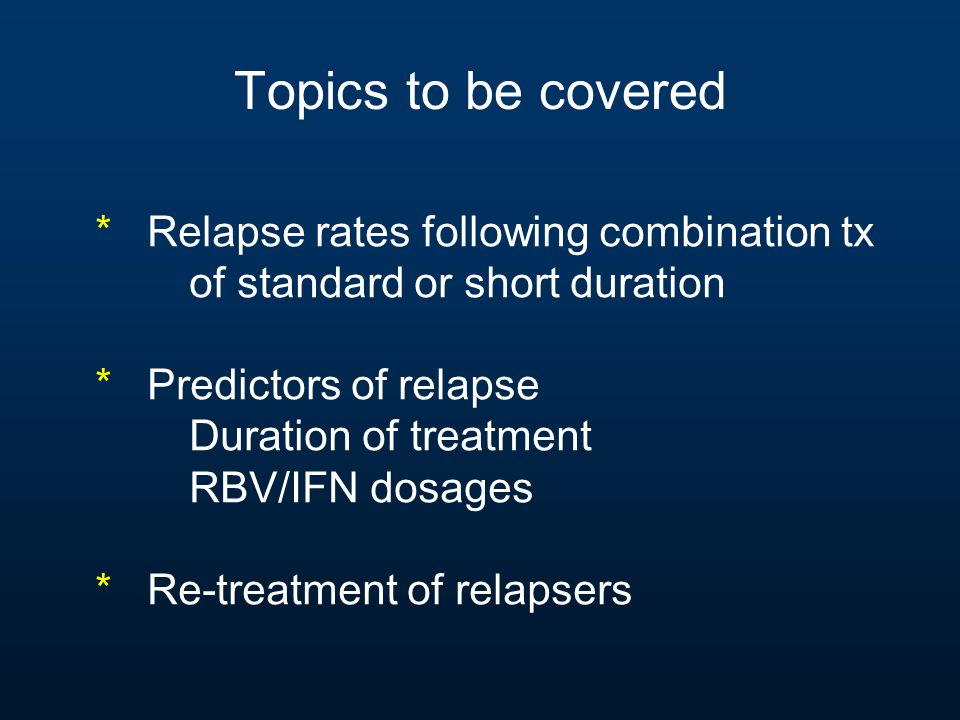 Topics to be covered * Relapse rates following combination tx of standard or short duration * Predictors of relapse Duration of treatment RBV/IFN dosa