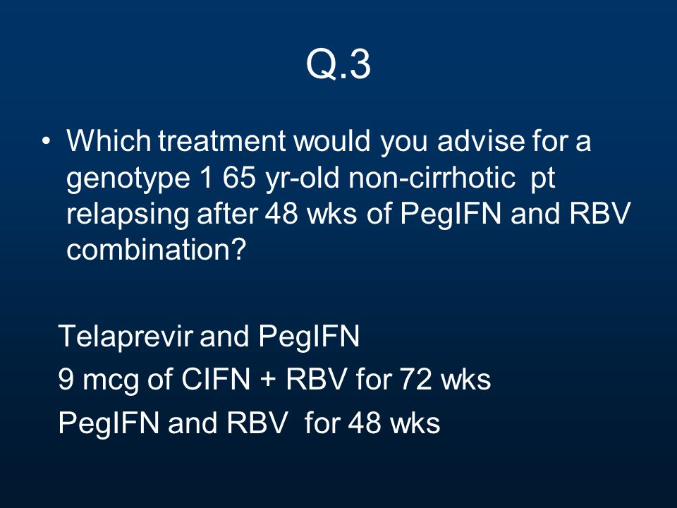 Q.3 Which treatment would you advise for a genotype 1 65 yr-old non-cirrhotic pt relapsing after 48 wks of PegIFN and RBV combination? Telaprevir and
