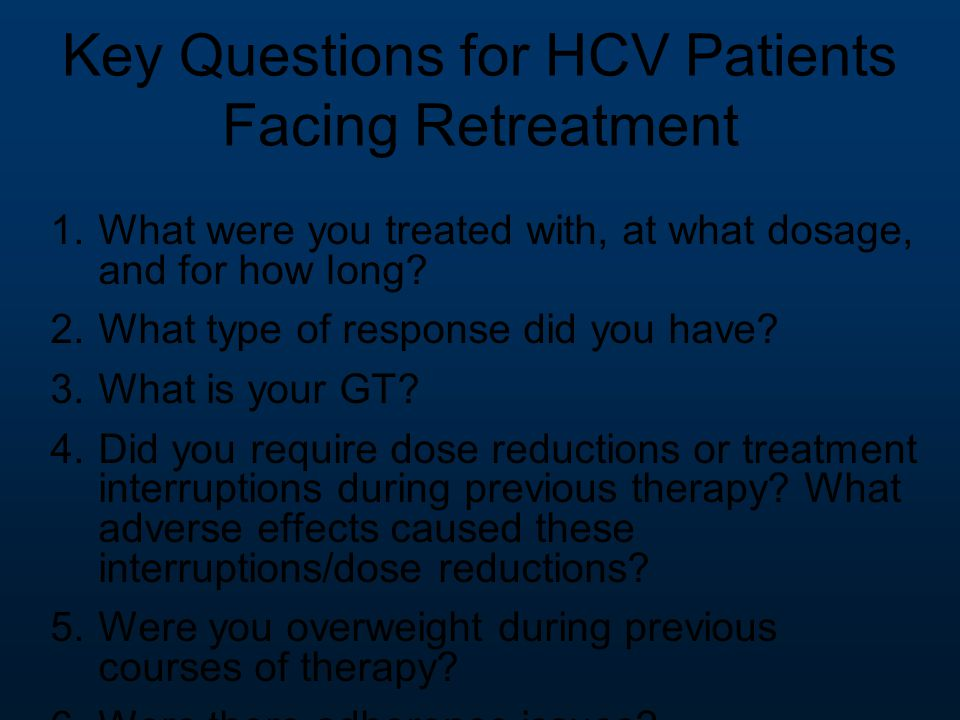 Key Questions for HCV Patients Facing Retreatment 1.What were you treated with, at what dosage, and for how long? 2.What type of response did you have