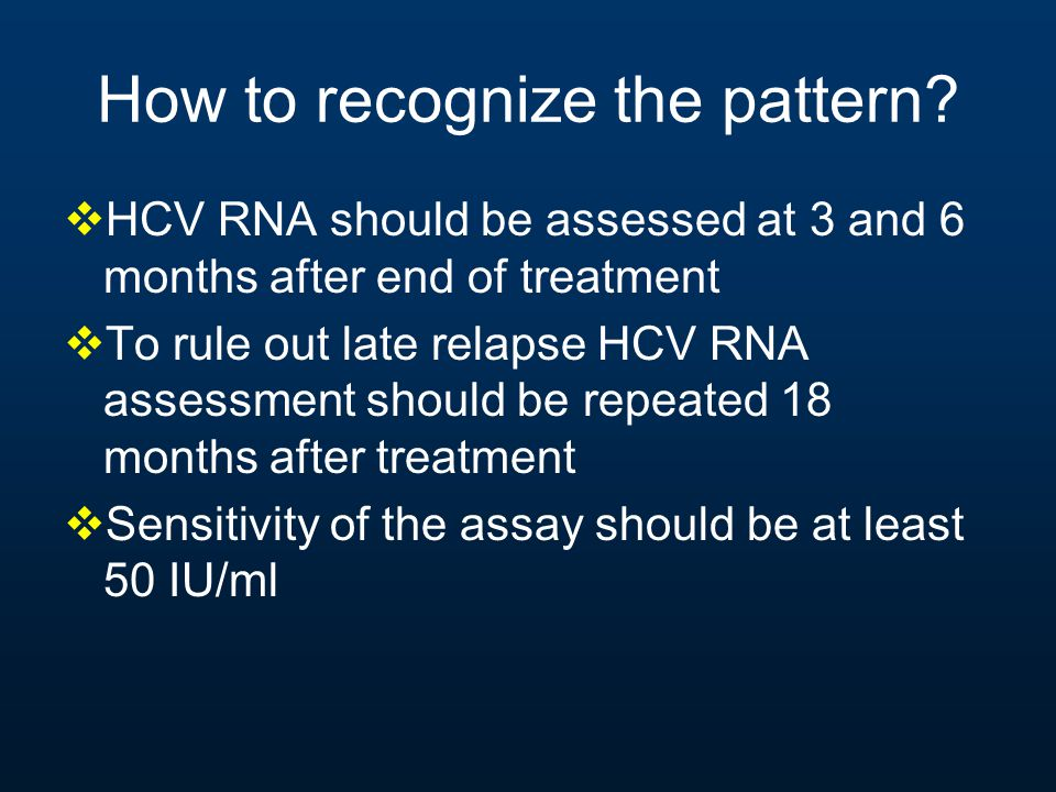 How to recognize the pattern?  HCV RNA should be assessed at 3 and 6 months after end of treatment  To rule out late relapse HCV RNA assessment shou