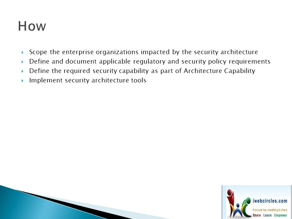  Scope the enterprise organizations impacted by the security architecture  Define and document applicable regulatory and security policy requirements  Define the required security capability as part of Architecture Capability  Implement security architecture tools