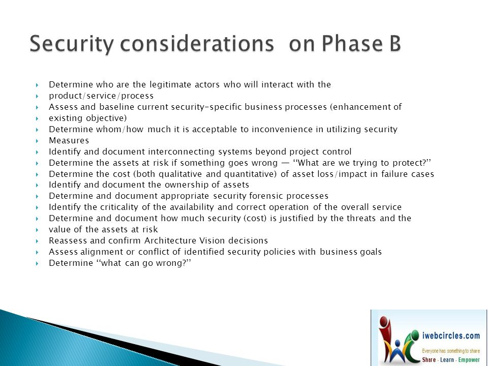  Assess and baseline current security-specific architecture elements (enhancement of existing objective)  Identify safe default actions and failure states  Identify and evaluate applicable recognized guidelines and standards  Revisit assumptions regarding interconnecting systems beyond project control  Determine and document the sensitivity or classification level of information  stored/created/used  Identify and document custody of assets  Identify the criticality of the availability and correct operation of each function  Determine the relationship of the system under design with existing business  disaster/continuity plans  Identify what aspects of the system must be configurable to reflect changes in policy/business environment/access control  Identify lifespan of information used as defined by business needs and regulatory Requirements  Determine approaches to address identified risks:  Identify actions/events that warrant logging for later review or triggering forensic Processes  Identify and document requirements for rigor in proving accuracy of logged events (nonrepudiation)  Identify potential/likely avenues of attack  Determine ''what can go wrong?''
