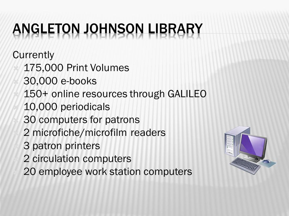 Currently  175,000 Print Volumes  30,000 e-books  150+ online resources through GALILEO  10,000 periodicals  30 computers for patrons  2 microfiche/microfilm readers  3 patron printers  2 circulation computers  20 employee work station computers
