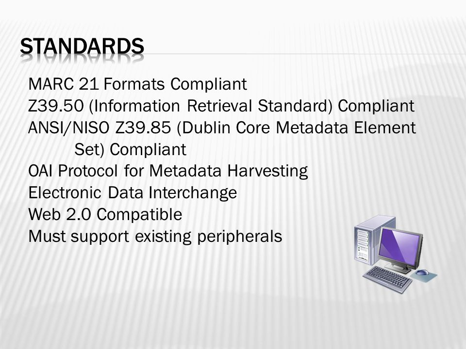 MARC 21 Formats Compliant Z39.50 (Information Retrieval Standard) Compliant ANSI/NISO Z39.85 (Dublin Core Metadata Element Set) Compliant OAI Protocol for Metadata Harvesting Electronic Data Interchange Web 2.0 Compatible Must support existing peripherals