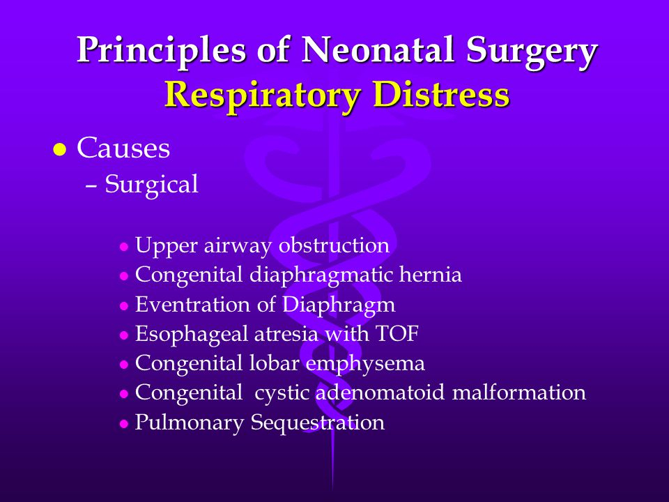 Principles of Neonatal Surgery Respiratory Distress l l Causes – –Surgical l l Upper airway obstruction l l Congenital diaphragmatic hernia l l Eventration of Diaphragm l l Esophageal atresia with TOF l l Congenital lobar emphysema l l Congenital cystic adenomatoid malformation l l Pulmonary Sequestration