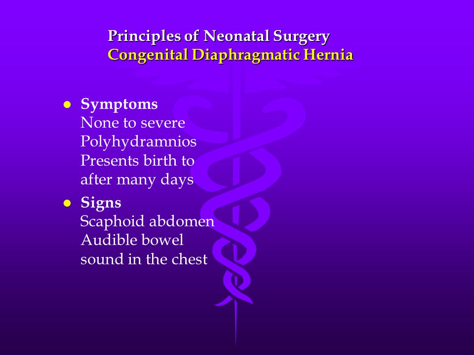 l l Symptoms None to severe Polyhydramnios Presents birth to after many days l l Signs Scaphoid abdomen Audible bowel sound in the chest Principles of Neonatal Surgery Congenital Diaphragmatic Hernia