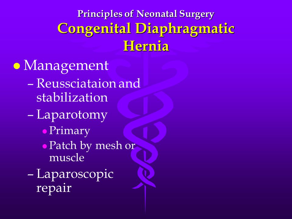 Principles of Neonatal Surgery Congenital Diaphragmatic Hernia l l Management – –Reussciataion and stabilization – –Laparotomy l l Primary l l Patch by mesh or muscle – –Laparoscopic repair