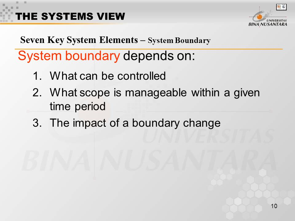 10 Seven Key System Elements – System Boundary System boundary depends on: 1.What can be controlled 2.What scope is manageable within a given time per