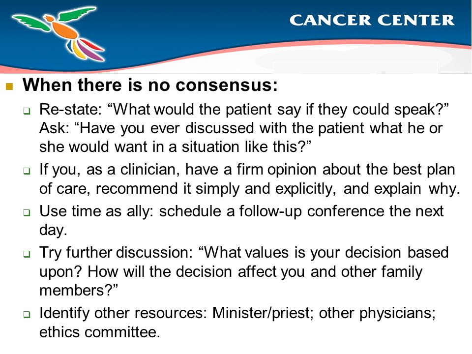 When there is no consensus:  Re-state: What would the patient say if they could speak? Ask: Have you ever discussed with the patient what he or she would want in a situation like this?  If you, as a clinician, have a firm opinion about the best plan of care, recommend it simply and explicitly, and explain why.