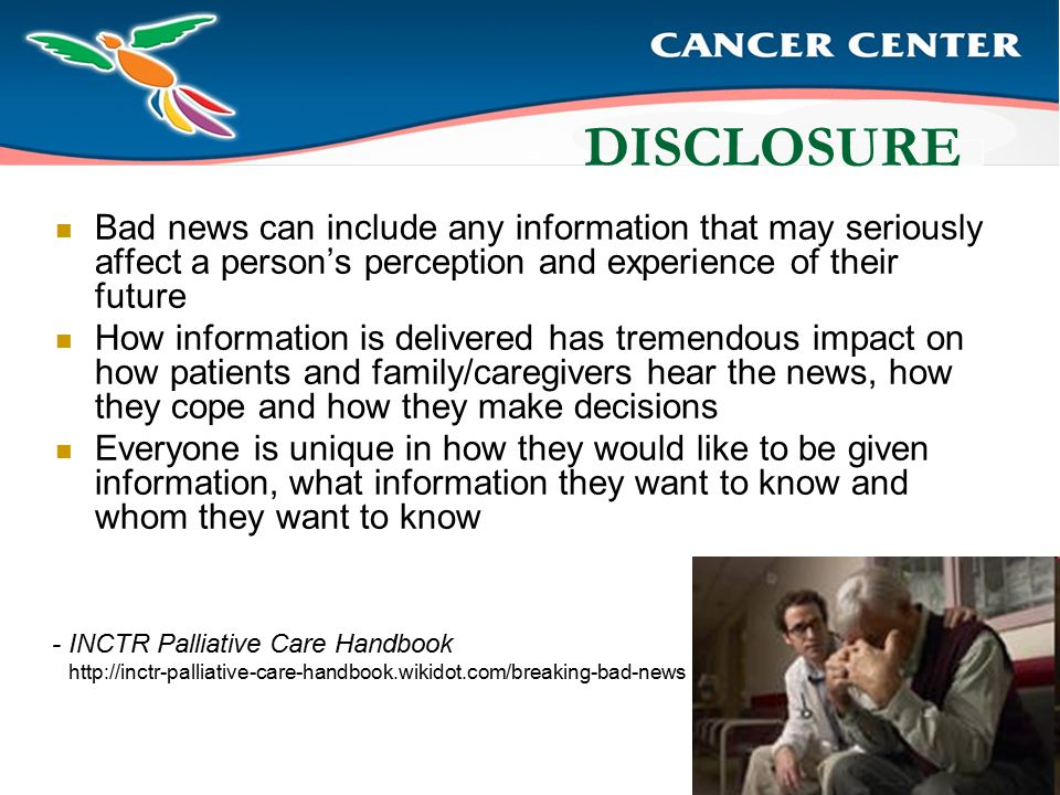 DISCLOSURE Bad news can include any information that may seriously affect a person's perception and experience of their future How information is delivered has tremendous impact on how patients and family/caregivers hear the news, how they cope and how they make decisions Everyone is unique in how they would like to be given information, what information they want to know and whom they want to know - INCTR Palliative Care Handbook http://inctr-palliative-care-handbook.wikidot.com/breaking-bad-news