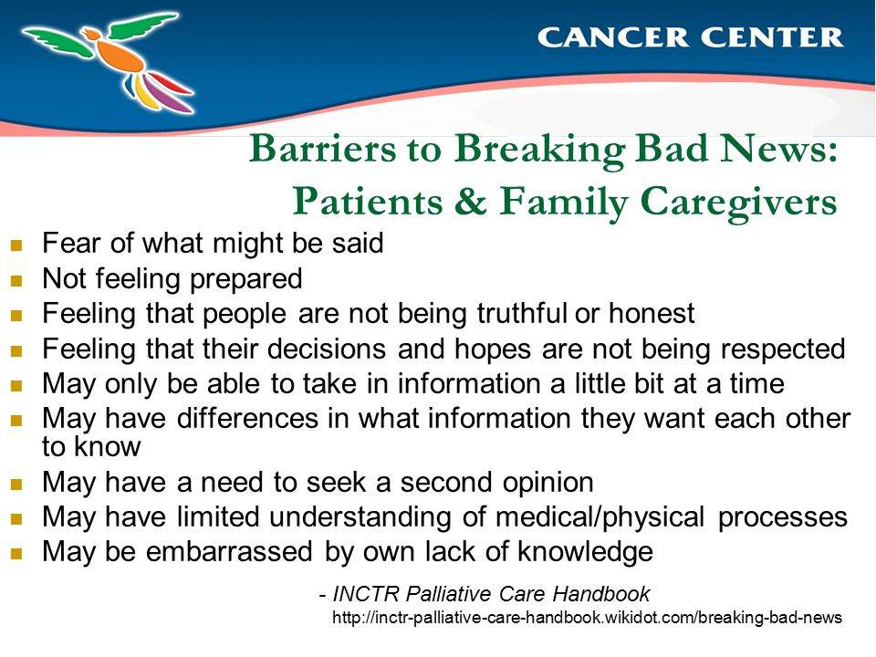 Barriers to Breaking Bad News: Patients & Family Caregivers Fear of what might be said Not feeling prepared Feeling that people are not being truthful or honest Feeling that their decisions and hopes are not being respected May only be able to take in information a little bit at a time May have differences in what information they want each other to know May have a need to seek a second opinion May have limited understanding of medical/physical processes May be embarrassed by own lack of knowledge - INCTR Palliative Care Handbook http://inctr-palliative-care-handbook.wikidot.com/breaking-bad-news