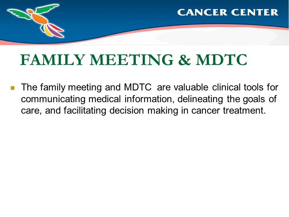 FAMILY MEETING & MDTC The family meeting and MDTC are valuable clinical tools for communicating medical information, delineating the goals of care, and facilitating decision making in cancer treatment.