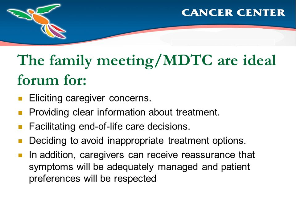 The family meeting/MDTC are ideal forum for: Eliciting caregiver concerns.