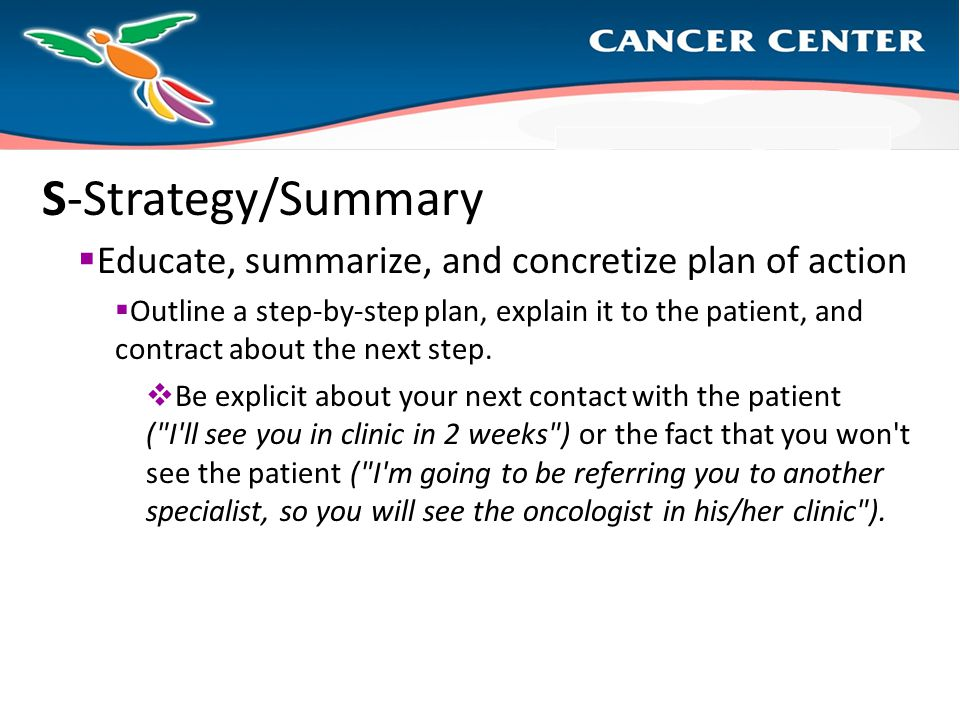 S-Strategy/Summary  Educate, summarize, and concretize plan of action  Outline a step-by-step plan, explain it to the patient, and contract about the next step.