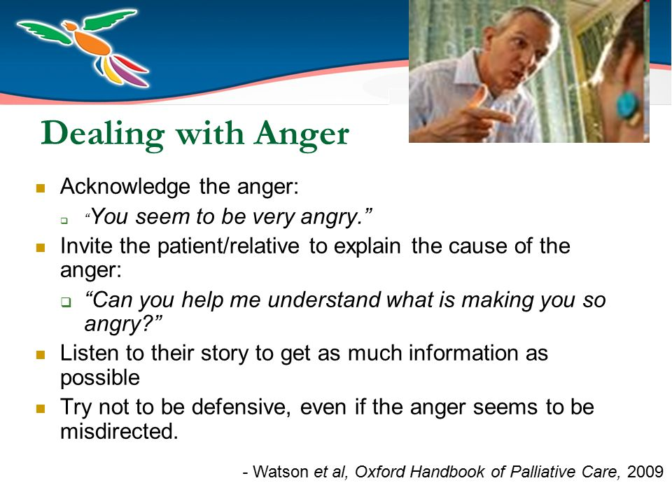 Dealing with Anger Acknowledge the anger:  You seem to be very angry. Invite the patient/relative to explain the cause of the anger:  Can you help me understand what is making you so angry? Listen to their story to get as much information as possible Try not to be defensive, even if the anger seems to be misdirected.