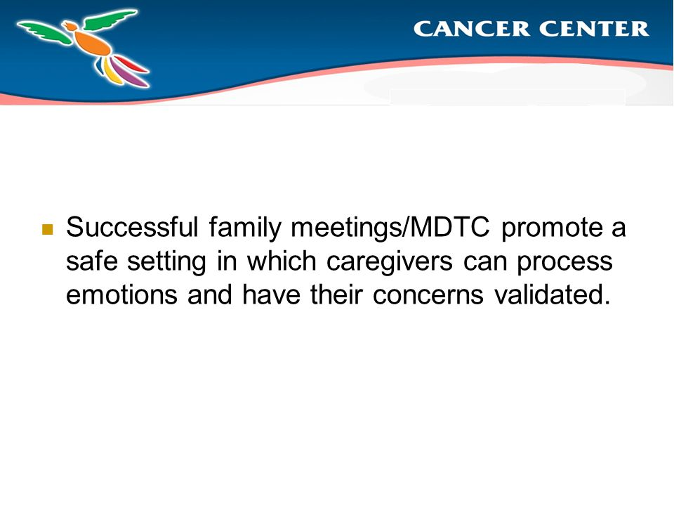 Successful family meetings/MDTC promote a safe setting in which caregivers can process emotions and have their concerns validated.