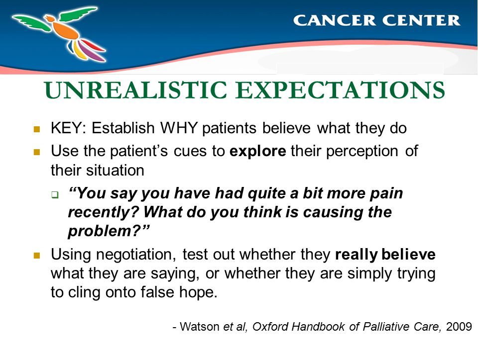 UNREALISTIC EXPECTATIONS KEY: Establish WHY patients believe what they do Use the patient's cues to explore their perception of their situation  You say you have had quite a bit more pain recently.