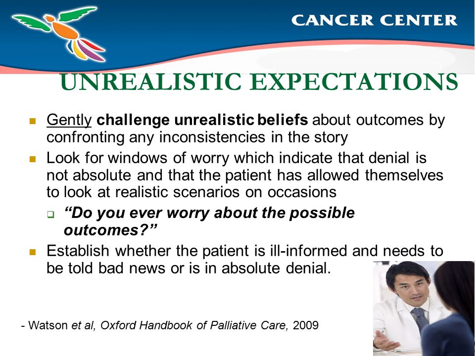 UNREALISTIC EXPECTATIONS Gently challenge unrealistic beliefs about outcomes by confronting any inconsistencies in the story Look for windows of worry which indicate that denial is not absolute and that the patient has allowed themselves to look at realistic scenarios on occasions  Do you ever worry about the possible outcomes? Establish whether the patient is ill-informed and needs to be told bad news or is in absolute denial.