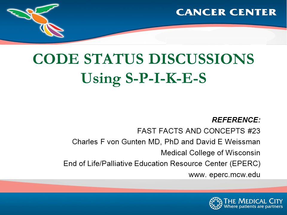 CODE STATUS DISCUSSIONS Using S-P-I-K-E-S REFERENCE: FAST FACTS AND CONCEPTS #23 Charles F von Gunten MD, PhD and David E Weissman Medical College of Wisconsin End of Life/Palliative Education Resource Center (EPERC) www.