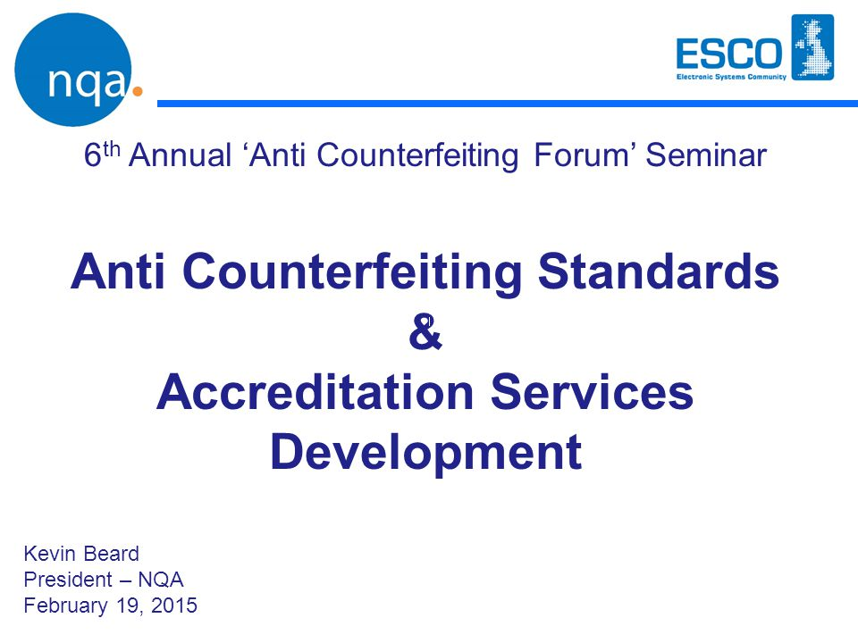 Anti Counterfeiting Standards & Accreditation Services Development 6 th Annual 'Anti Counterfeiting Forum' Seminar Kevin Beard President – NQA Februar