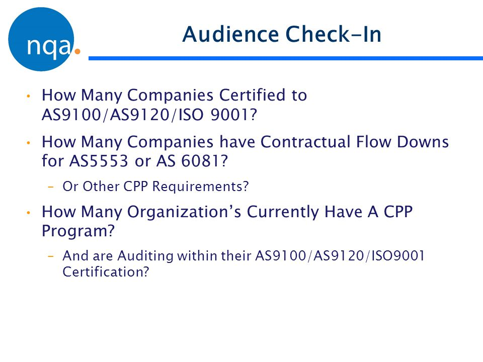 Audience Check-In How Many Companies Certified to AS9100/AS9120/ISO 9001? How Many Companies have Contractual Flow Downs for AS5553 or AS 6081? –Or Ot