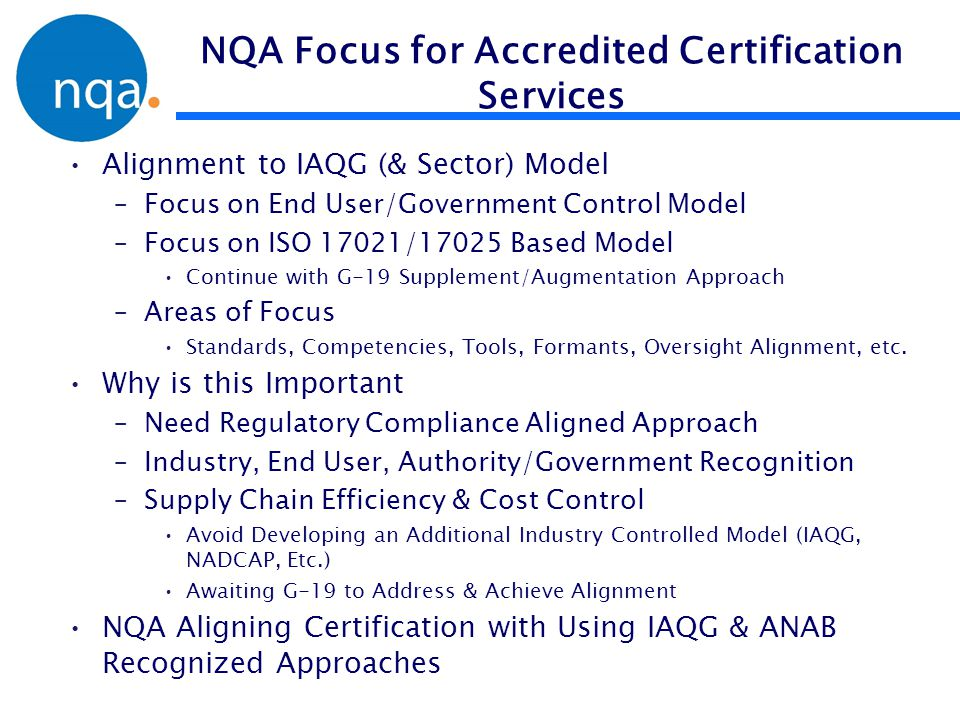 Accreditation & Certification Approach Base StandardFocusAerospace/G-14 Augmentation & Oversight G-19 Augmentation & Focus NQA G/14 Aligned Augmentation Regulatory, Authority, Government Compliance Gov.