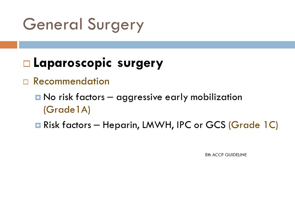 General Surgery  Laparoscopic surgery  Recommendation  No risk factors – aggressive early mobilization (Grade1A)  Risk factors – Heparin, LMWH, IPC or GCS (Grade 1C) 8th ACCP GUIDELINE