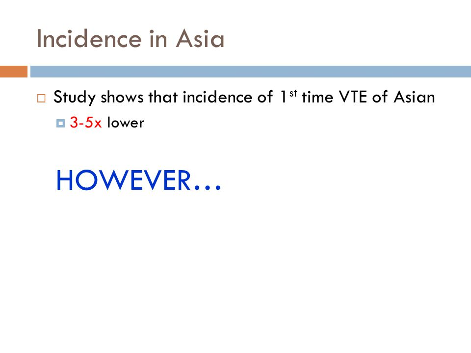 Incidence in Asia  Study shows that incidence of 1 st time VTE of Asian  3-5x lower HOWEVER…