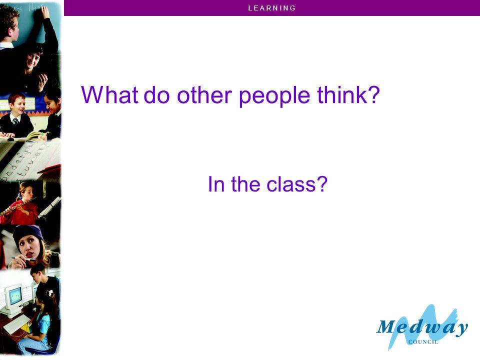 L E A R N I N G What do other people think In the class