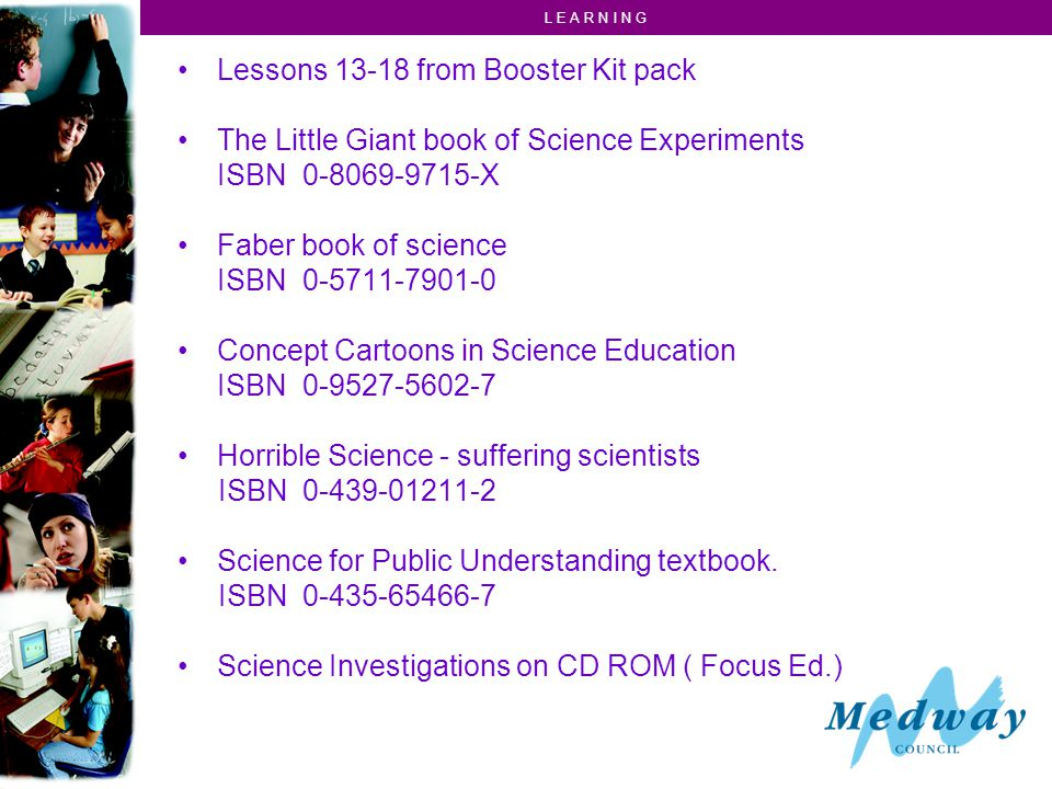 L E A R N I N G Lessons 13-18 from Booster Kit pack The Little Giant book of Science Experiments ISBN 0-8069-9715-X Faber book of science ISBN 0-5711-7901-0 Concept Cartoons in Science Education ISBN 0-9527-5602-7 Horrible Science - suffering scientists ISBN 0-439-01211-2 Science for Public Understanding textbook.