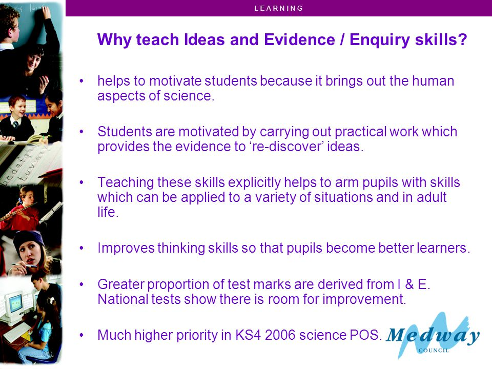 L E A R N I N G Why teach Ideas and Evidence / Enquiry skills.