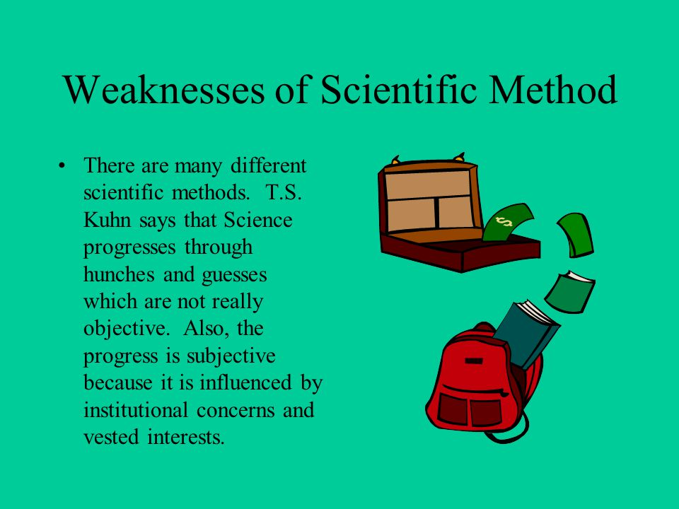 Weaknesses of Scientific Method There are many different scientific methods.