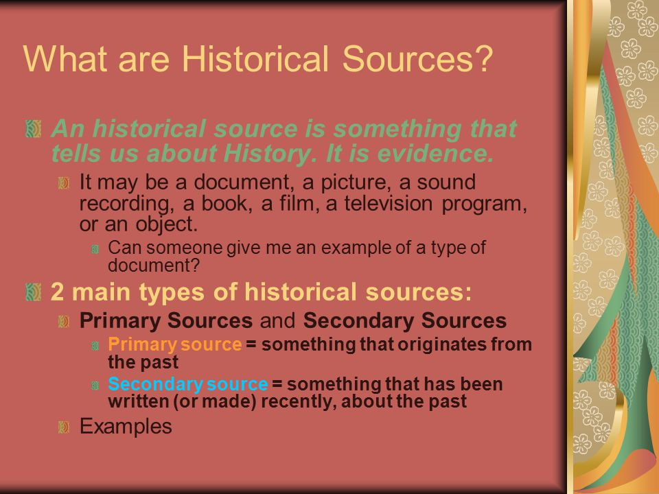 What are Historical Sources? An historical source is something that tells us about History. It is evidence. It may be a document, a picture, a sound r