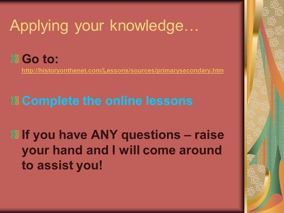 Applying your knowledge… Go to: http://historyonthenet.com/Lessons/sources/primarysecondary.htm http://historyonthenet.com/Lessons/sources/primaryseco
