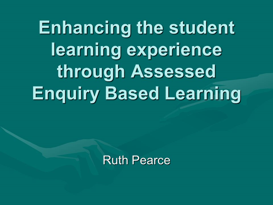 Enhancing the student learning experience through Assessed Enquiry Based Learning Ruth Pearce