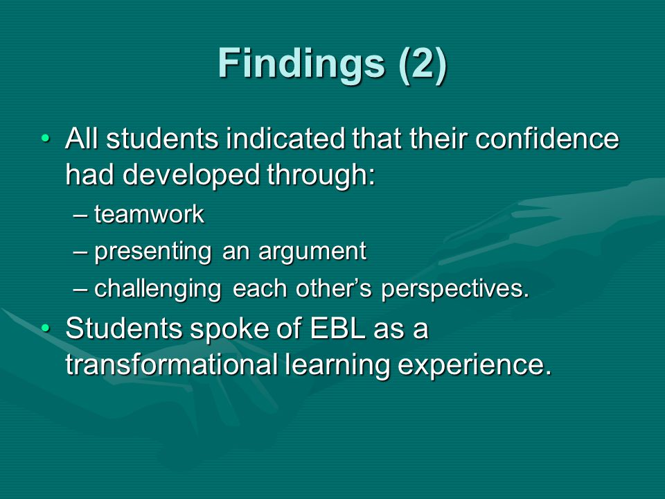 Findings (2) All students indicated that their confidence had developed through:All students indicated that their confidence had developed through: –teamwork –presenting an argument –challenging each other's perspectives.