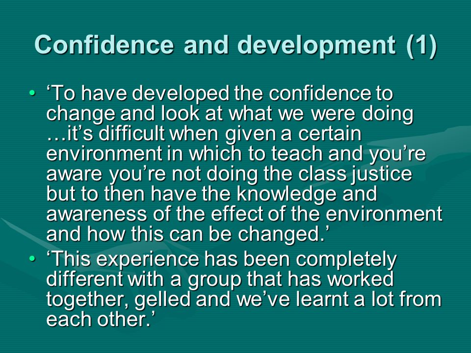Confidence and development (1) 'To have developed the confidence to change and look at what we were doing …it's difficult when given a certain environment in which to teach and you're aware you're not doing the class justice but to then have the knowledge and awareness of the effect of the environment and how this can be changed.''To have developed the confidence to change and look at what we were doing …it's difficult when given a certain environment in which to teach and you're aware you're not doing the class justice but to then have the knowledge and awareness of the effect of the environment and how this can be changed.' 'This experience has been completely different with a group that has worked together, gelled and we've learnt a lot from each other.''This experience has been completely different with a group that has worked together, gelled and we've learnt a lot from each other.'