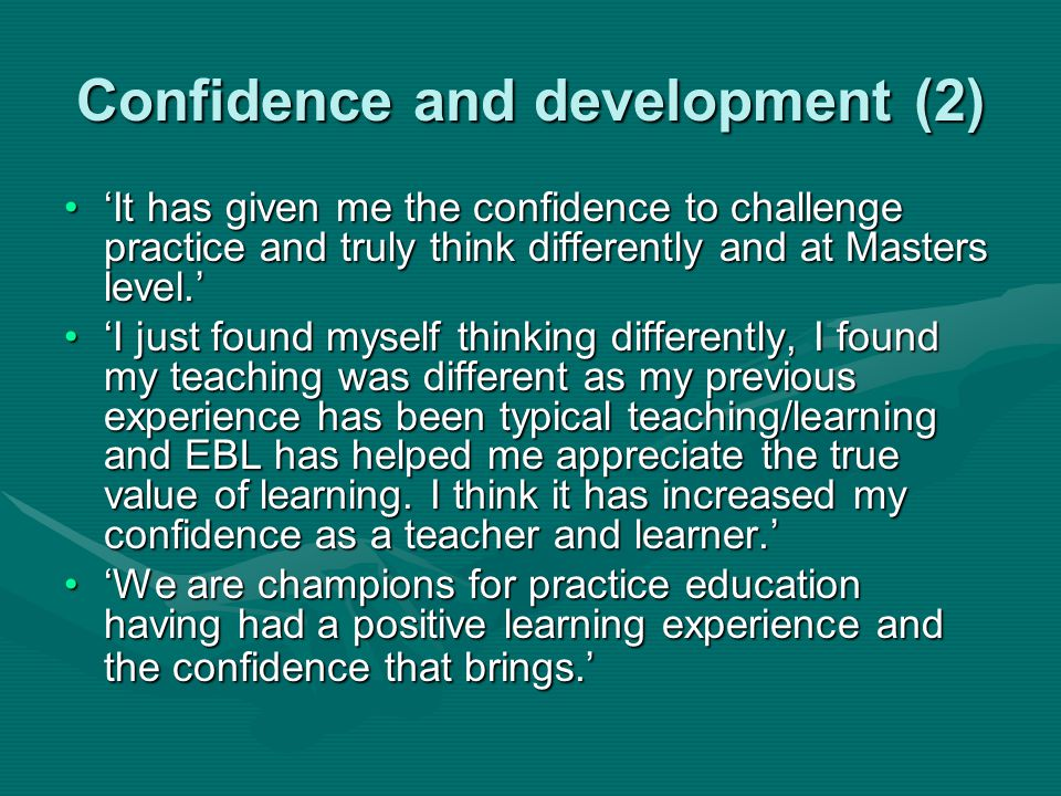 Confidence and development (2) 'It has given me the confidence to challenge practice and truly think differently and at Masters level.''It has given m