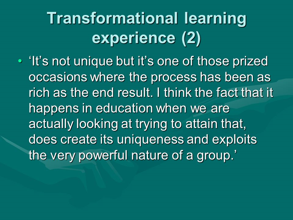Transformational learning experience (2) 'It's not unique but it's one of those prized occasions where the process has been as rich as the end result.