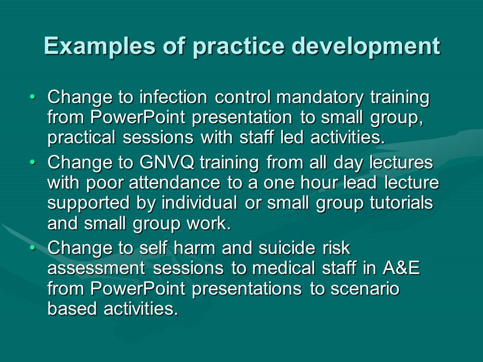 Examples of practice development Change to infection control mandatory training from PowerPoint presentation to small group, practical sessions with s