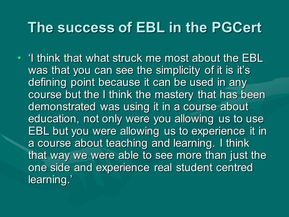 The success of EBL in the PGCert 'I think that what struck me most about the EBL was that you can see the simplicity of it is it's defining point because it can be used in any course but the I think the mastery that has been demonstrated was using it in a course about education, not only were you allowing us to use EBL but you were allowing us to experience it in a course about teaching and learning.