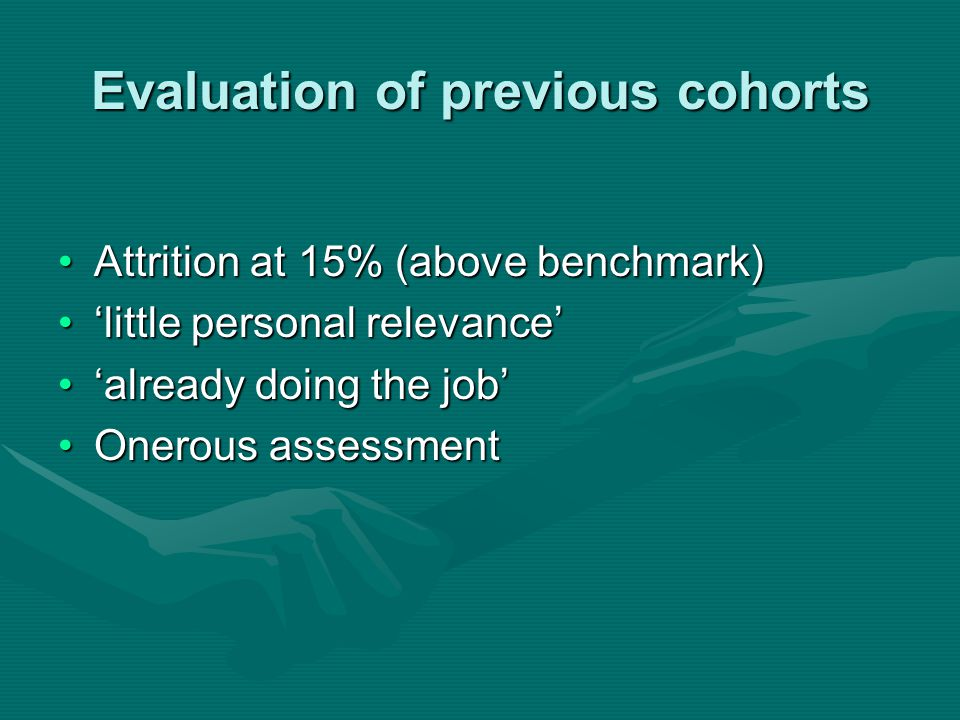 Evaluation of previous cohorts Attrition at 15% (above benchmark)Attrition at 15% (above benchmark) 'little personal relevance''little personal relevance' 'already doing the job''already doing the job' Onerous assessmentOnerous assessment