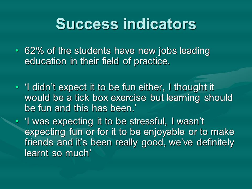 Success indicators 62% of the students have new jobs leading education in their field of practice.62% of the students have new jobs leading education