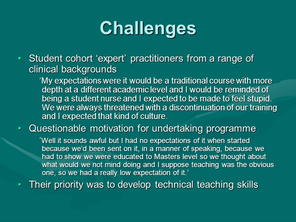 Challenges Student cohort 'expert' practitioners from a range of clinical backgroundsStudent cohort 'expert' practitioners from a range of clinical backgrounds 'My expectations were it would be a traditional course with more depth at a different academic level and I would be reminded of being a student nurse and I expected to be made to feel stupid.