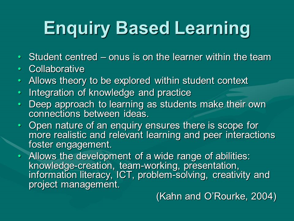 Enquiry Based Learning Student centred – onus is on the learner within the teamStudent centred – onus is on the learner within the team CollaborativeCollaborative Allows theory to be explored within student contextAllows theory to be explored within student context Integration of knowledge and practiceIntegration of knowledge and practice Deep approach to learning as students make their own connections between ideas.Deep approach to learning as students make their own connections between ideas.