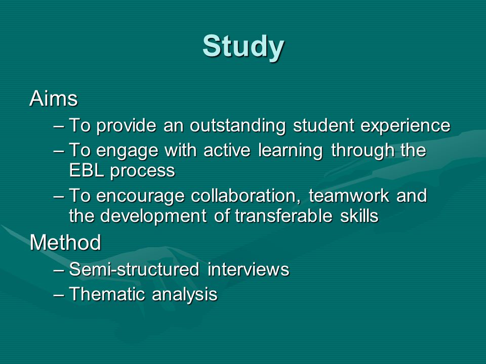 Study Aims –To provide an outstanding student experience –To engage with active learning through the EBL process –To encourage collaboration, teamwork and the development of transferable skills Method –Semi-structured interviews –Thematic analysis